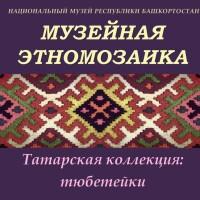 «Музейная этномозаика. Татарская коллекция: тюбетейки»