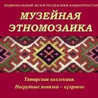 Национальный музей Республики Башкортостан представляет рубрику «Музейная этномозаика. Татарская коллекция».