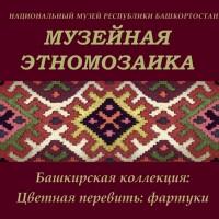 «Музейная этномозаика. Башкирская коллекция. Цветная перевить: фартуки»