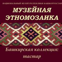 Сегодняшний выпуск «Музейной этномозаики» посвящен «Башкирской коллекции» — тастар.